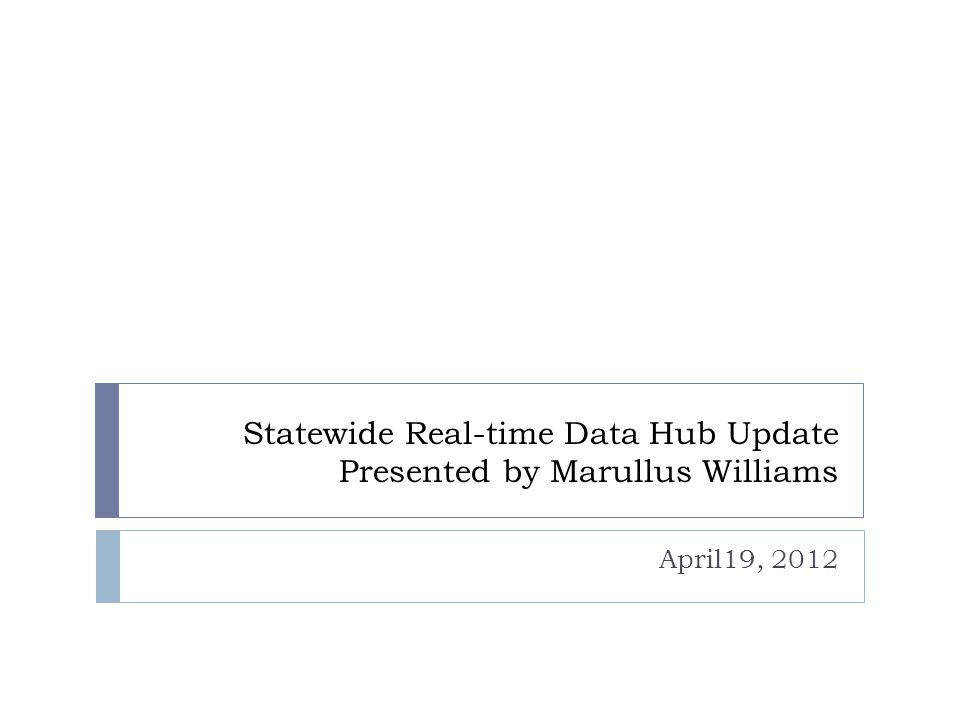 Statewide Real-time Data Hub Update Presented by Marullus Williams April19, 2012