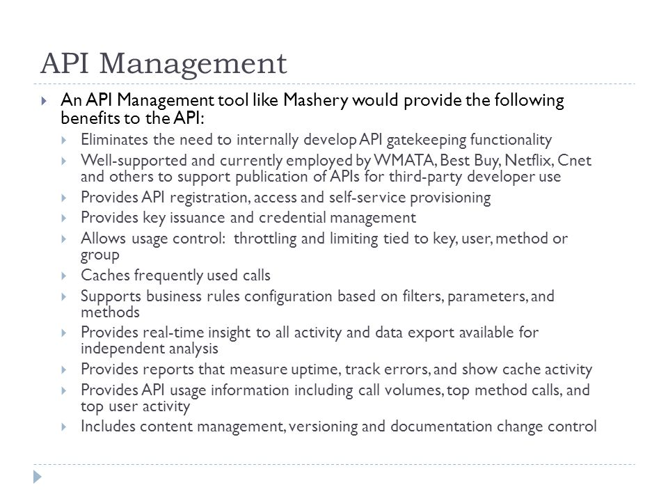 API Management An API Management tool like Mashery would provide the following benefits to the API: Eliminates the need to internally develop API gate