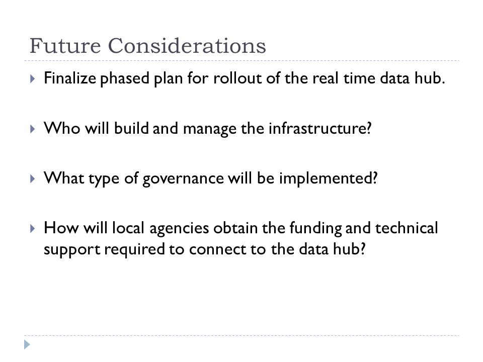 Future Considerations Finalize phased plan for rollout of the real time data hub. Who will build and manage the infrastructure? What type of governanc