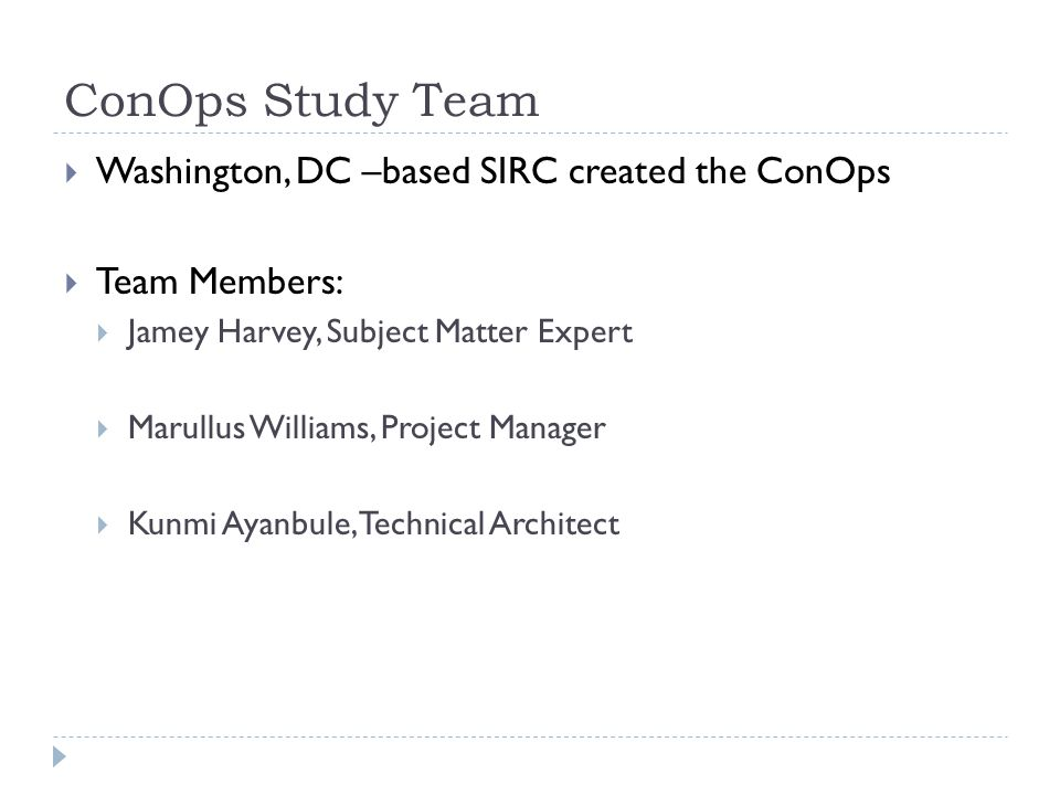 ConOps Study Team Washington, DC –based SIRC created the ConOps Team Members: Jamey Harvey, Subject Matter Expert Marullus Williams, Project Manager K