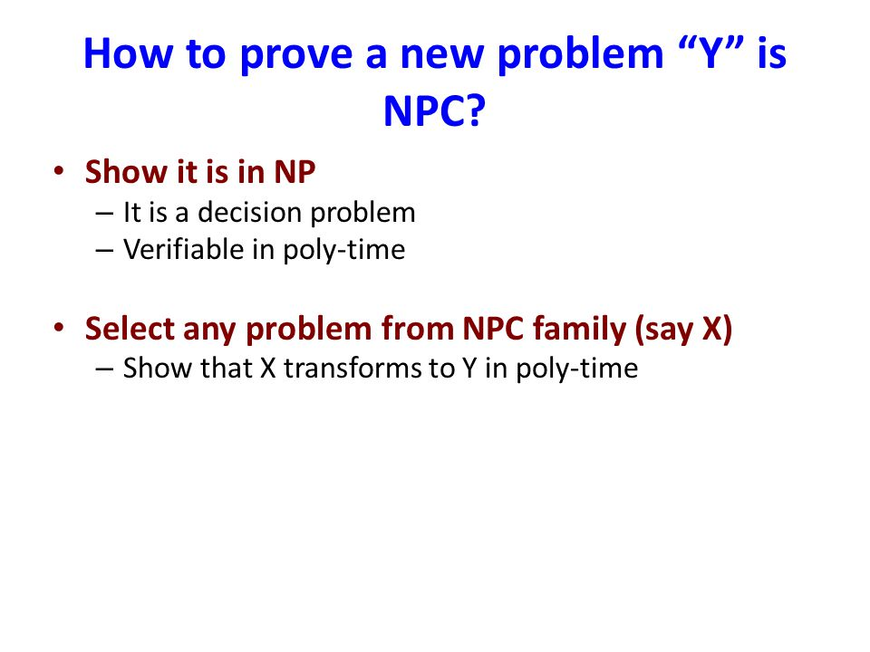How to prove a new problem Y is NPC? Show it is in NP – It is a decision problem – Verifiable in poly-time Select any problem from NPC family (say X)