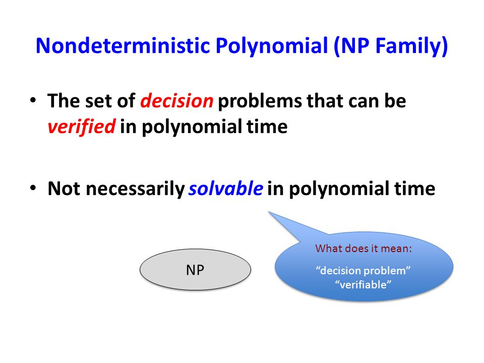 Nondeterministic Polynomial (NP Family) The set of decision problems that can be verified in polynomial time Not necessarily solvable in polynomial ti