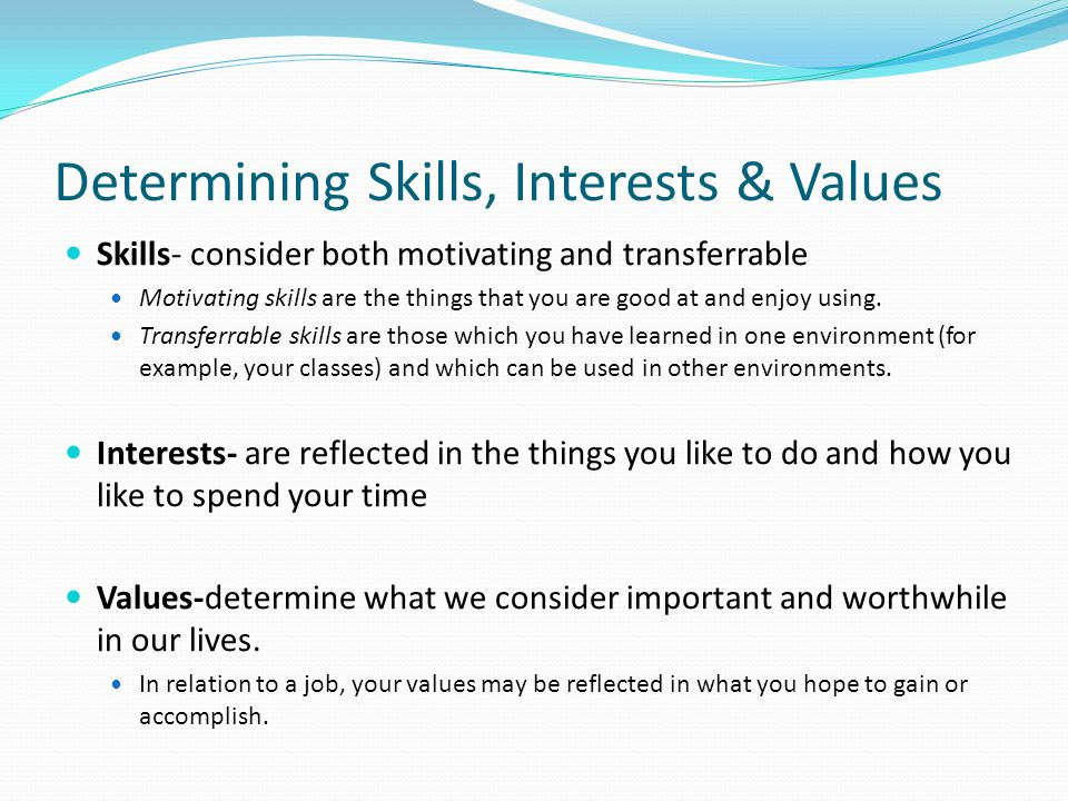 Determining Skills, Interests & Values Skills- consider both motivating and transferrable Motivating skills are the things that you are good at and enjoy using.