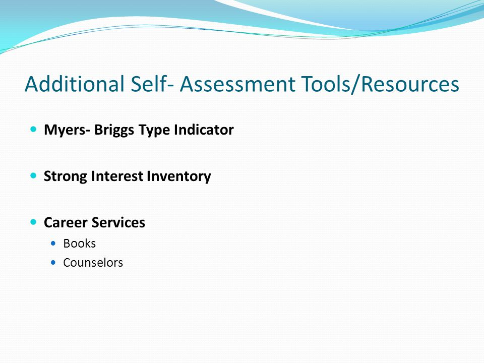 Additional Self- Assessment Tools/Resources Myers- Briggs Type Indicator Strong Interest Inventory Career Services Books Counselors