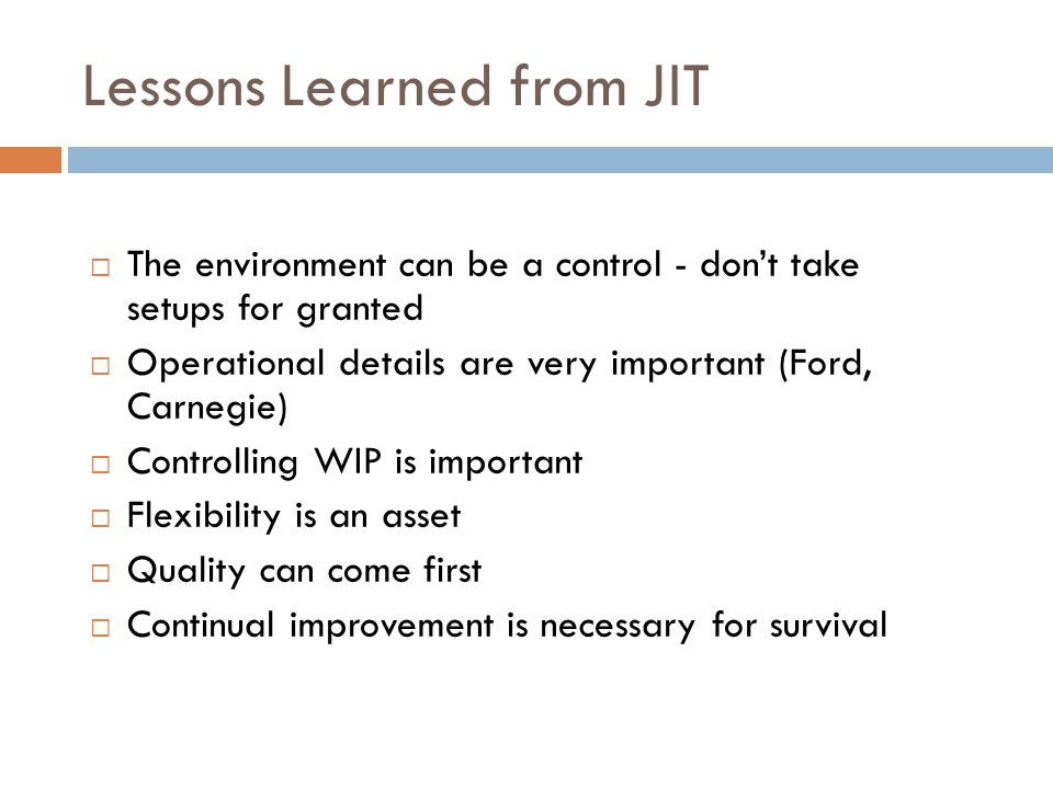 Lessons Learned from JIT The environment can be a control - dont take setups for granted Operational details are very important (Ford, Carnegie) Controlling WIP is important Flexibility is an asset Quality can come first Continual improvement is necessary for survival