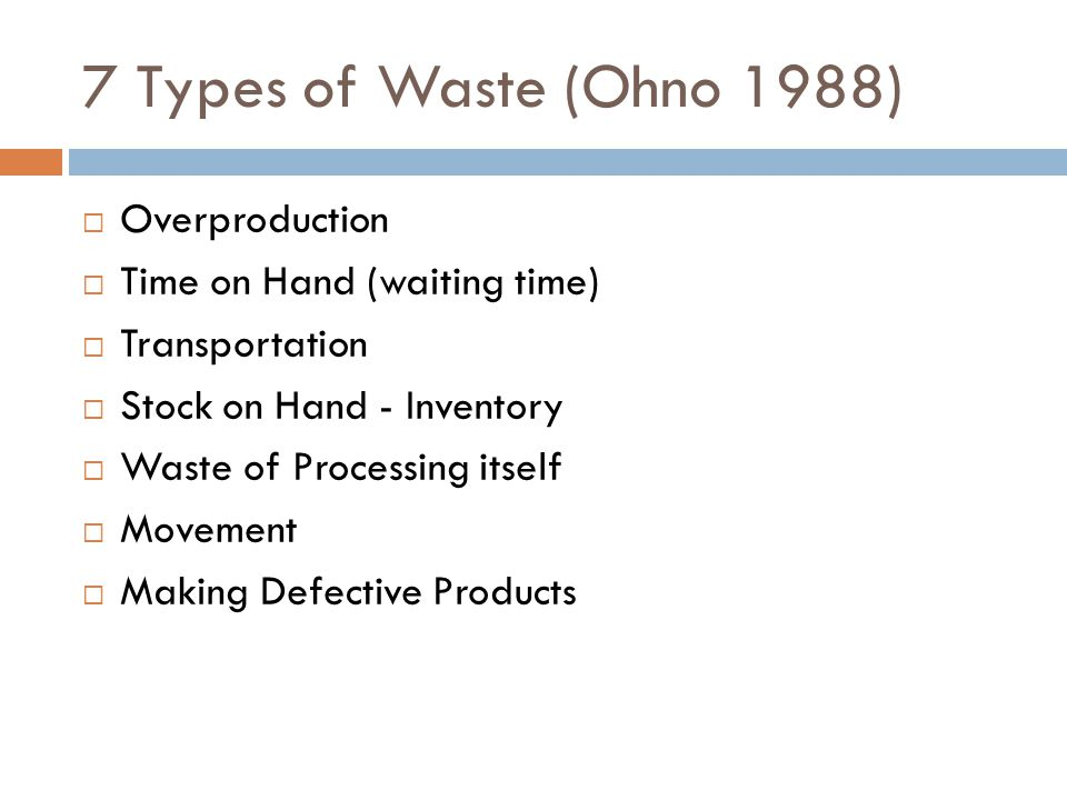 7 Types of Waste (Ohno 1988) Overproduction Time on Hand (waiting time) Transportation Stock on Hand - Inventory Waste of Processing itself Movement Making Defective Products