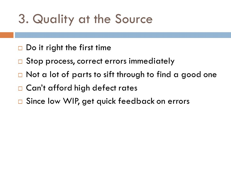 3. Quality at the Source Do it right the first time Stop process, correct errors immediately Not a lot of parts to sift through to find a good one Can