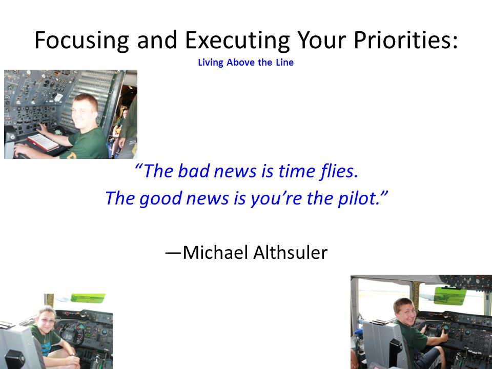 The bad news is time flies. The good news is youre the pilot. Michael Althsuler Focusing and Executing Your Priorities: Living Above the Line