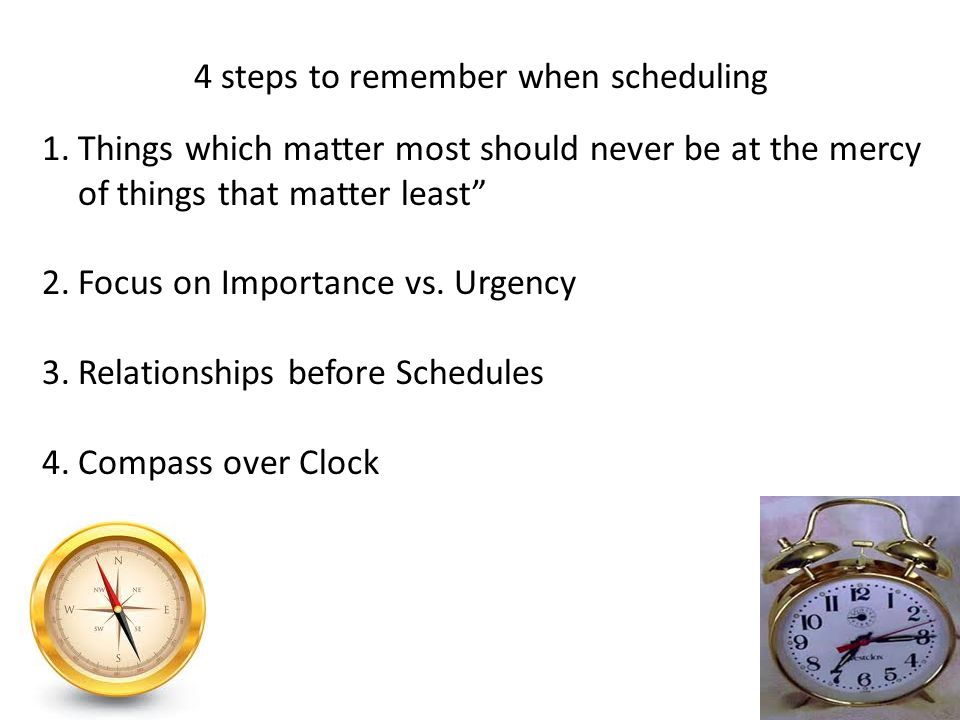 1.Things which matter most should never be at the mercy of things that matter least 2.Focus on Importance vs. Urgency 3.Relationships before Schedules