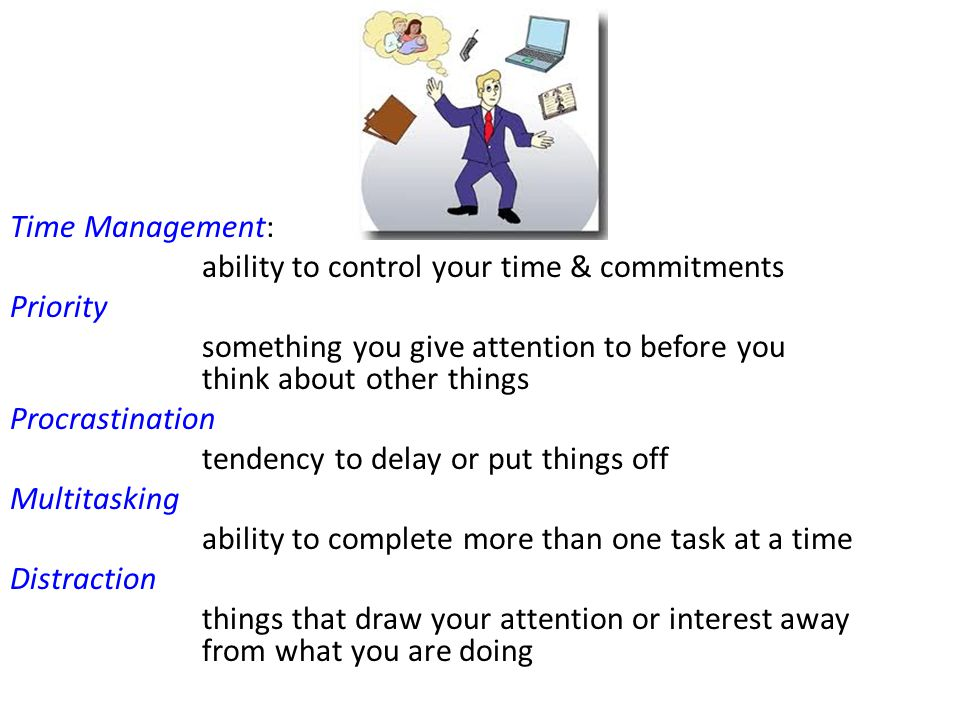 Time Management: ability to control your time & commitments Priority something you give attention to before you think about other things Procrastinati