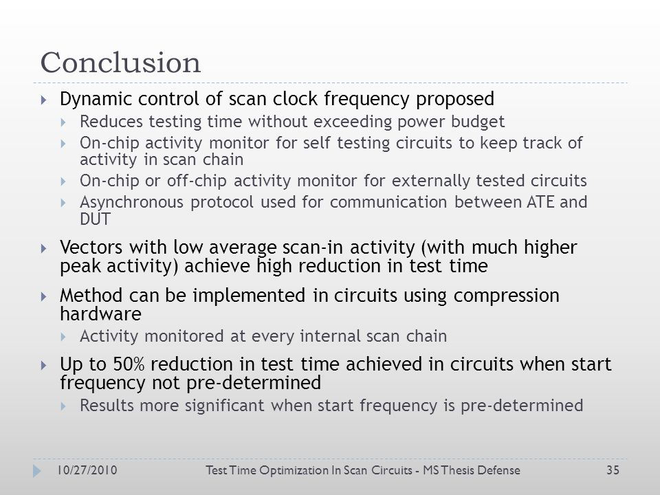 Conclusion Dynamic control of scan clock frequency proposed Reduces testing time without exceeding power budget On-chip activity monitor for self testing circuits to keep track of activity in scan chain On-chip or off-chip activity monitor for externally tested circuits Asynchronous protocol used for communication between ATE and DUT Vectors with low average scan-in activity (with much higher peak activity) achieve high reduction in test time Method can be implemented in circuits using compression hardware Activity monitored at every internal scan chain Up to 50% reduction in test time achieved in circuits when start frequency not pre-determined Results more significant when start frequency is pre-determined 10/27/2010Test Time Optimization In Scan Circuits - MS Thesis Defense35