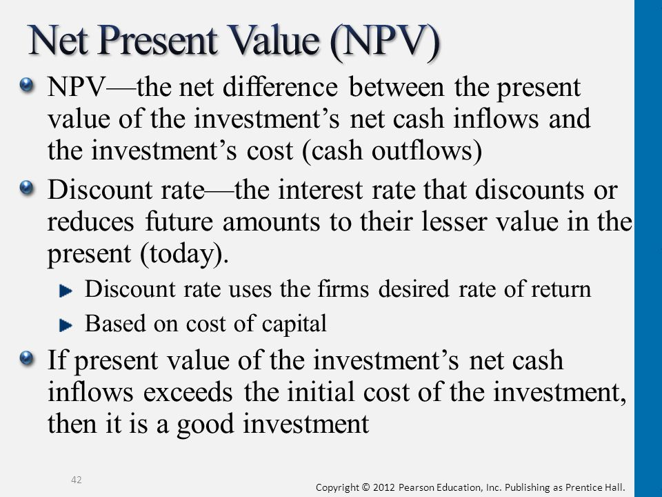 Copyright © 2012 Pearson Education, Inc. Publishing as Prentice Hall. NPVthe net difference between the present value of the investments net cash infl