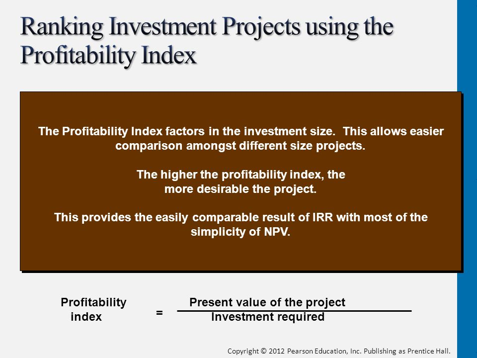 Copyright © 2012 Pearson Education, Inc. Publishing as Prentice Hall. Profitability Present value of the project index Investment required = The Profi
