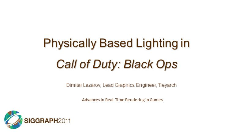 Physically Based Lighting in Call of Duty: Black Ops Dimitar Lazarov, Lead Graphics Engineer, Treyarch