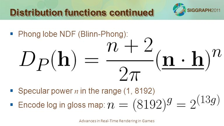 Advances in Real-Time Rendering in Games Distribution functions continued Phong lobe NDF (Blinn-Phong): Specular power n in the range (1, 8192) Encode