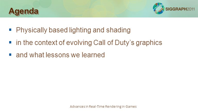 Advances in Real-Time Rendering in Games AgendaAgenda Physically based lighting and shading in the context of evolving Call of Dutys graphics and what