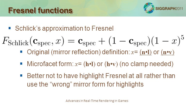 Advances in Real-Time Rendering in Games Fresnel functions Schlicks approximation to Fresnel Original (mirror reflection) definition: x = ( n l) or (
