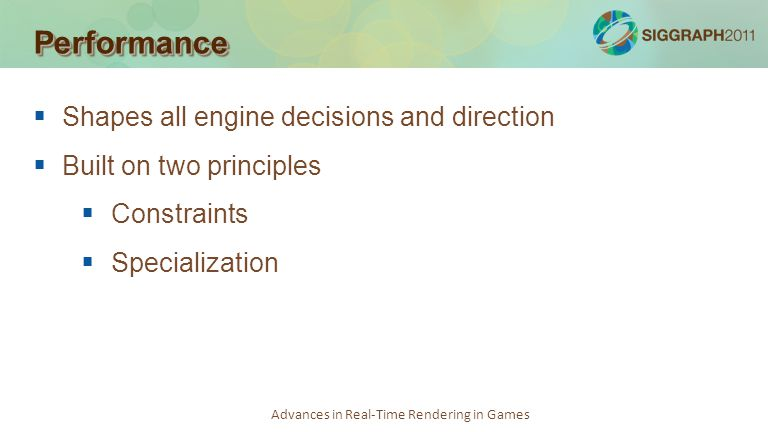 Advances in Real-Time Rendering in Games PerformancePerformance Shapes all engine decisions and direction Built on two principles Constraints Speciali