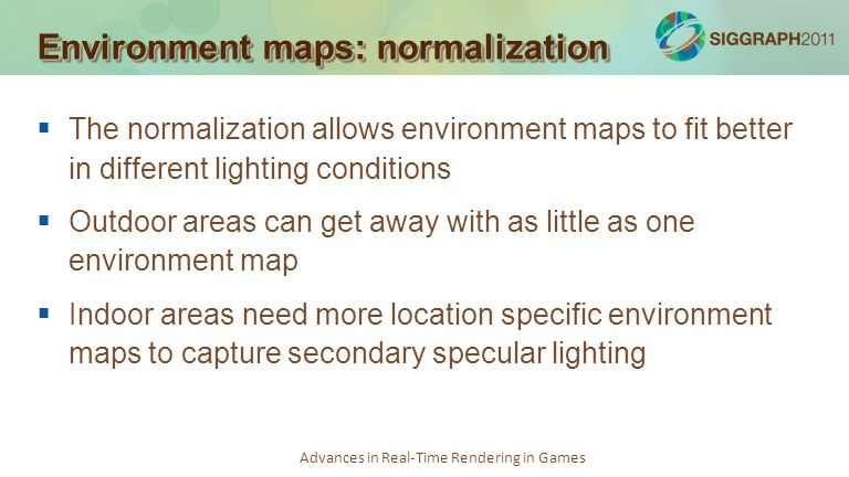Advances in Real-Time Rendering in Games Environment maps: normalization The normalization allows environment maps to fit better in different lighting