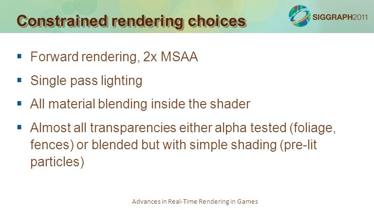 Advances in Real-Time Rendering in Games Constrained rendering choices Forward rendering, 2x MSAA Single pass lighting All material blending inside th
