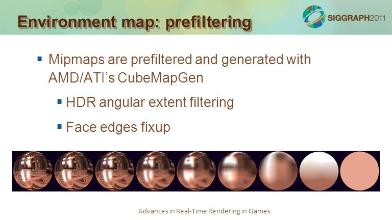 Advances in Real-Time Rendering in Games Environment map: prefiltering Mipmaps are prefiltered and generated with AMD/ATIs CubeMapGen HDR angular exte