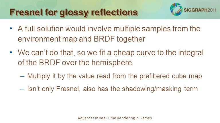Advances in Real-Time Rendering in Games A full solution would involve multiple samples from the environment map and BRDF together We cant do that, so