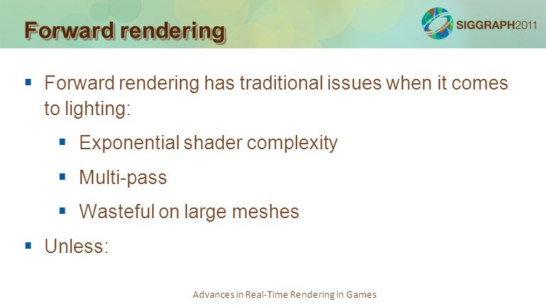 Advances in Real-Time Rendering in Games Forward rendering Forward rendering has traditional issues when it comes to lighting: Exponential shader comp