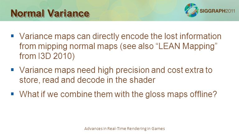 Advances in Real-Time Rendering in Games Normal Variance Variance maps can directly encode the lost information from mipping normal maps (see also LEA