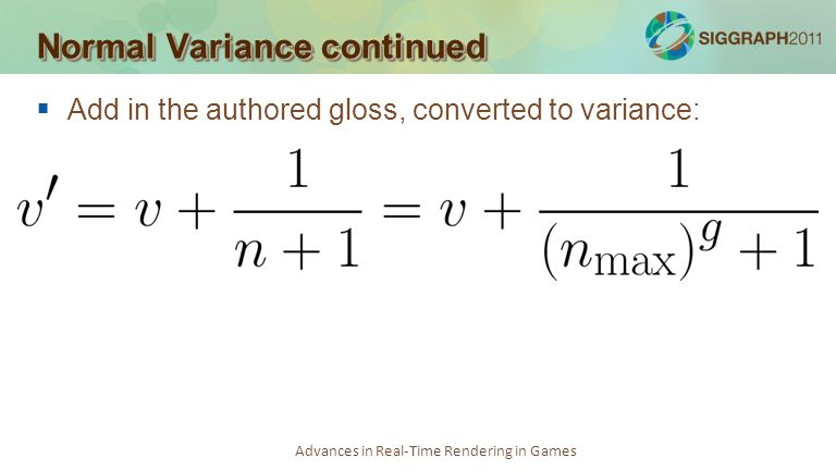 Advances in Real-Time Rendering in Games Add in the authored gloss, converted to variance: Normal Variance continued