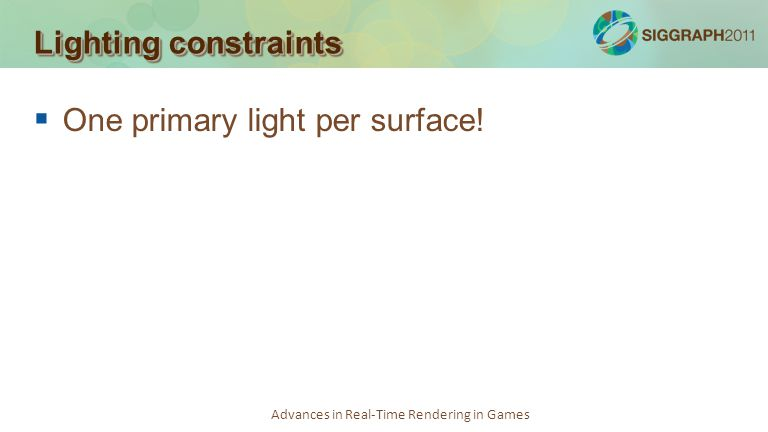 Advances in Real-Time Rendering in Games Lighting constraints One primary light per surface!