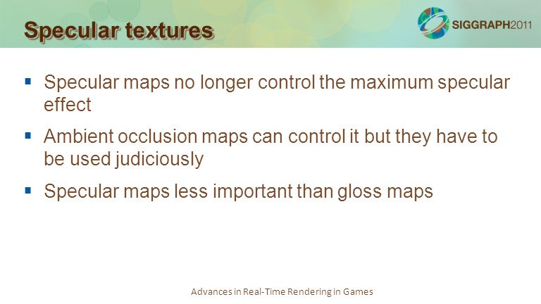 Advances in Real-Time Rendering in Games Specular textures Specular maps no longer control the maximum specular effect Ambient occlusion maps can cont