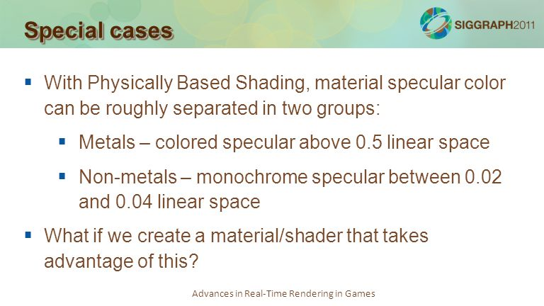 Advances in Real-Time Rendering in Games Special cases With Physically Based Shading, material specular color can be roughly separated in two groups: