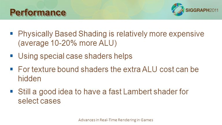Advances in Real-Time Rendering in Games PerformancePerformance Physically Based Shading is relatively more expensive (average 10-20% more ALU) Using