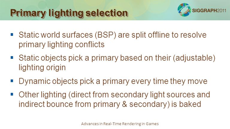 Advances in Real-Time Rendering in Games Primary lighting selection Static world surfaces (BSP) are split offline to resolve primary lighting conflict