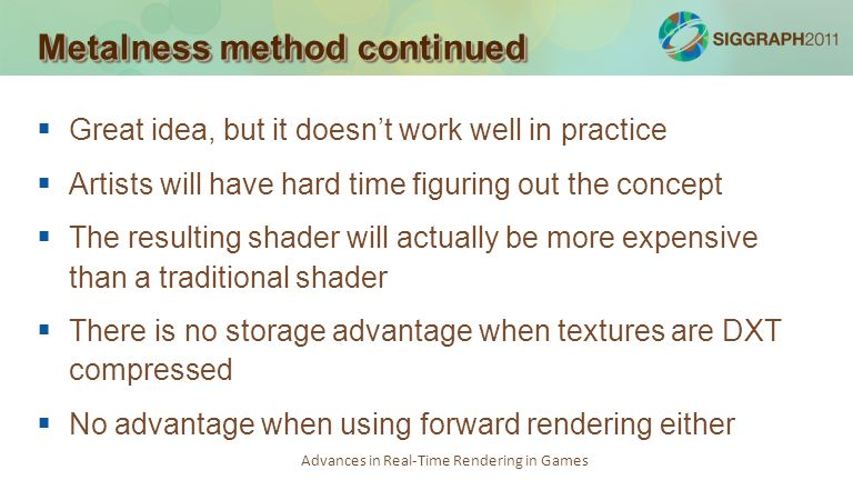 Advances in Real-Time Rendering in Games Metalness method continued Great idea, but it doesnt work well in practice Artists will have hard time figuri