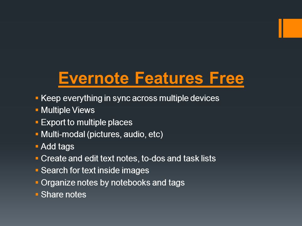 Evernote Features Free Keep everything in sync across multiple devices Multiple Views Export to multiple places Multi-modal (pictures, audio, etc) Add