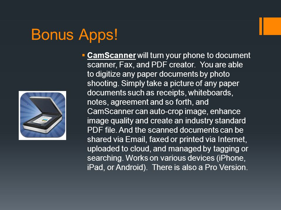 Bonus Apps! CamScanner will turn your phone to document scanner, Fax, and PDF creator. You are able to digitize any paper documents by photo shooting.