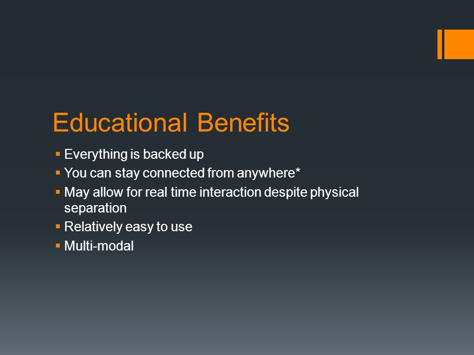 Educational Benefits Everything is backed up You can stay connected from anywhere* May allow for real time interaction despite physical separation Rel