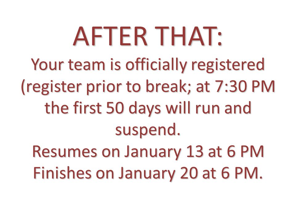 AFTER THAT: Your team is officially registered (register prior to break; at 7:30 PM the first 50 days will run and suspend. Resumes on January 13 at 6