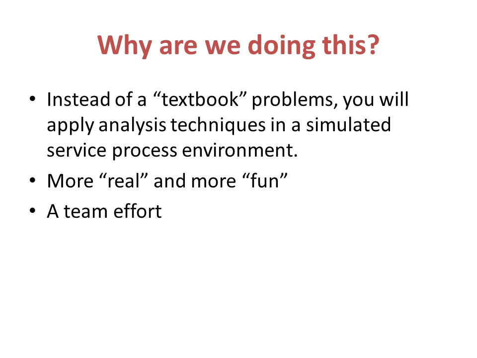 Why are we doing this? Instead of a textbook problems, you will apply analysis techniques in a simulated service process environment. More real and mo