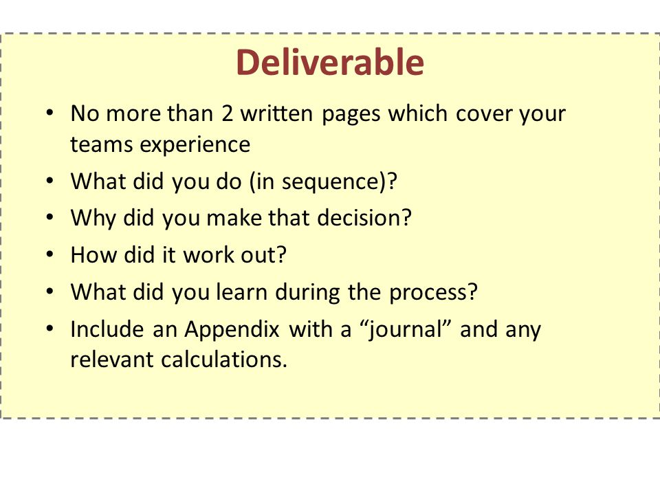 Deliverable No more than 2 written pages which cover your teams experience What did you do (in sequence)? Why did you make that decision? How did it w