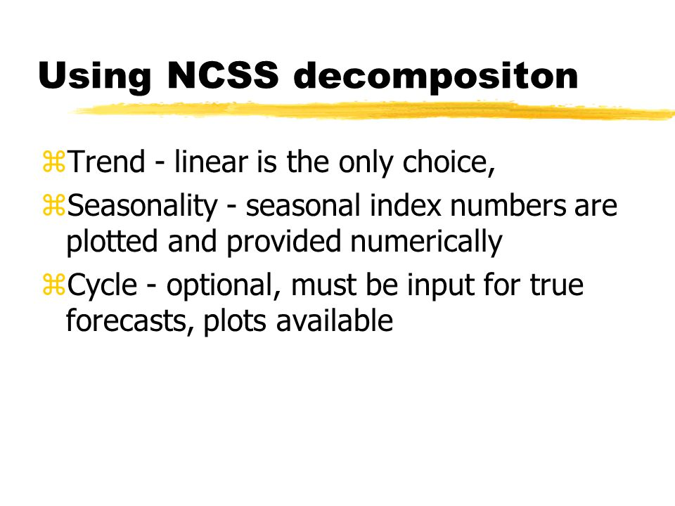 Using NCSS decompositon zTrend - linear is the only choice, zSeasonality - seasonal index numbers are plotted and provided numerically zCycle - optional, must be input for true forecasts, plots available