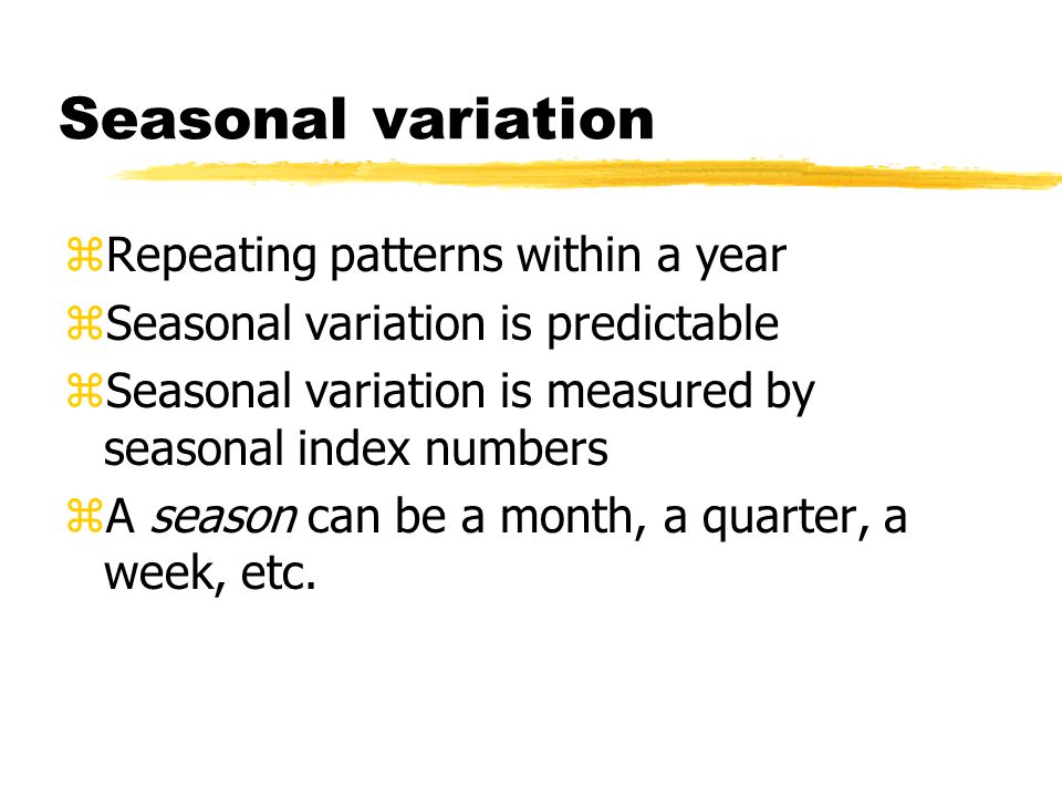Seasonal variation zRepeating patterns within a year zSeasonal variation is predictable zSeasonal variation is measured by seasonal index numbers zA season can be a month, a quarter, a week, etc.