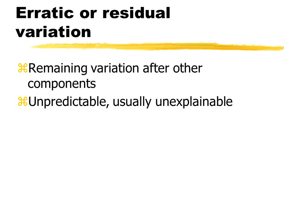 Erratic or residual variation zRemaining variation after other components zUnpredictable, usually unexplainable