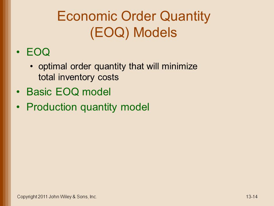 Economic Order Quantity (EOQ) Models EOQ optimal order quantity that will minimize total inventory costs Basic EOQ model Production quantity model Copyright 2011 John Wiley & Sons, Inc.13-14