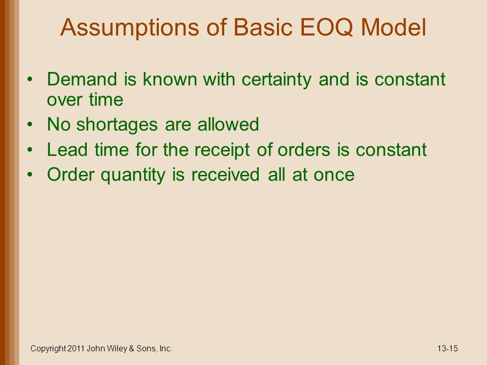 Assumptions of Basic EOQ Model Demand is known with certainty and is constant over time No shortages are allowed Lead time for the receipt of orders is constant Order quantity is received all at once Copyright 2011 John Wiley & Sons, Inc.13-15