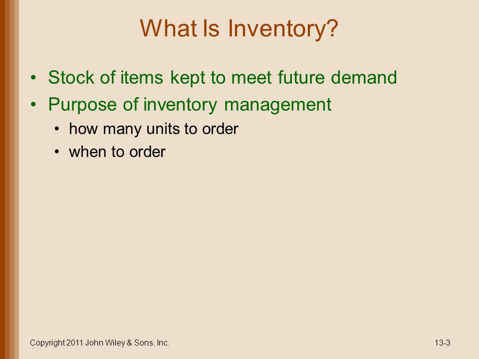 What Is Inventory? Stock of items kept to meet future demand Purpose of inventory management how many units to order when to order Copyright 2011 John