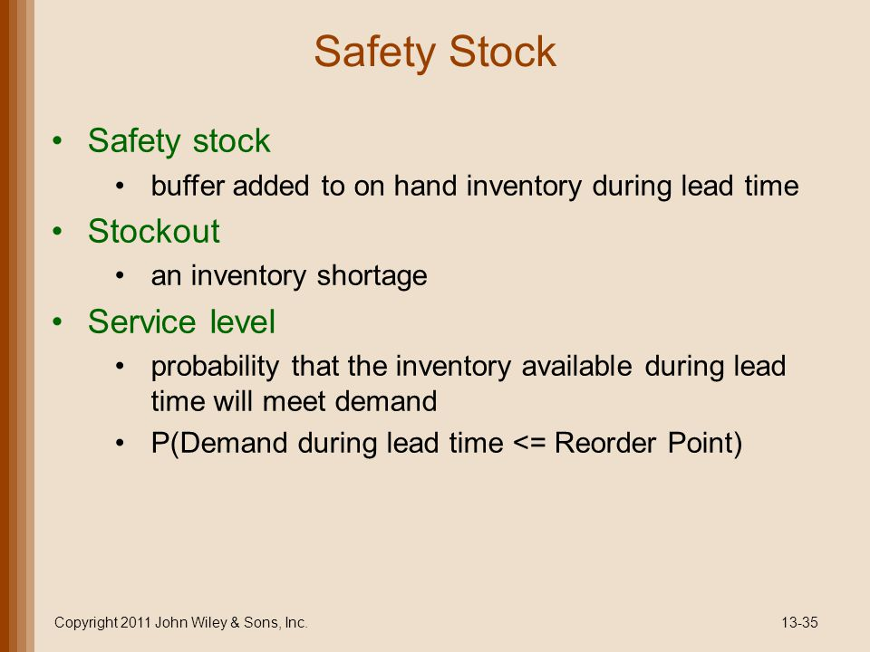 Safety Stock Safety stock buffer added to on hand inventory during lead time Stockout an inventory shortage Service level probability that the inventory available during lead time will meet demand P(Demand during lead time <= Reorder Point) Copyright 2011 John Wiley & Sons, Inc.13-35