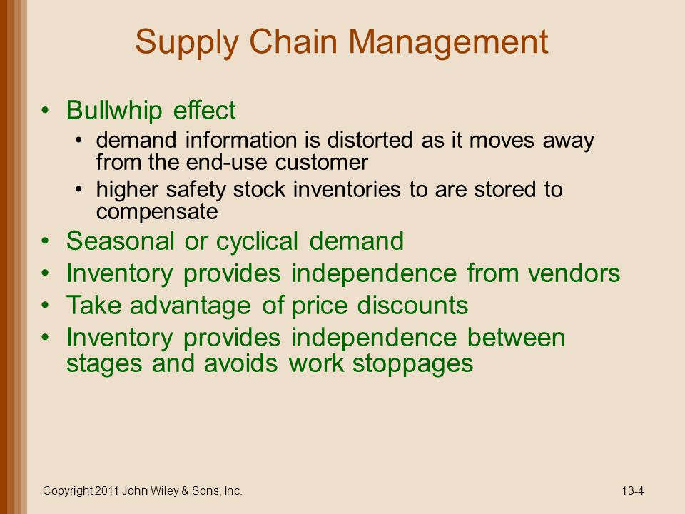 Supply Chain Management Bullwhip effect demand information is distorted as it moves away from the end-use customer higher safety stock inventories to are stored to compensate Seasonal or cyclical demand Inventory provides independence from vendors Take advantage of price discounts Inventory provides independence between stages and avoids work stoppages Copyright 2011 John Wiley & Sons, Inc.13-4
