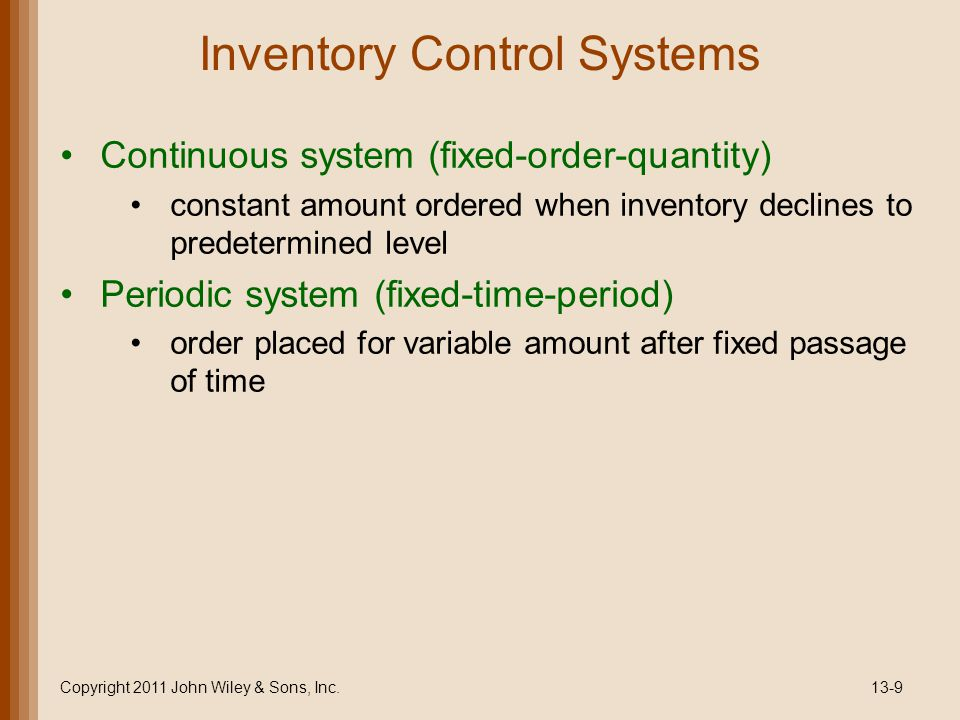 Inventory Control Systems Copyright 2011 John Wiley & Sons, Inc.13-9 Continuous system (fixed-order-quantity) constant amount ordered when inventory declines to predetermined level Periodic system (fixed-time-period) order placed for variable amount after fixed passage of time